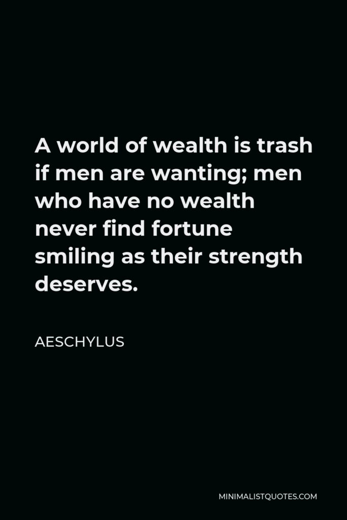 Aeschylus Quote - A world of wealth is trash if men are wanting; men who have no wealth never find fortune smiling as their strength deserves.