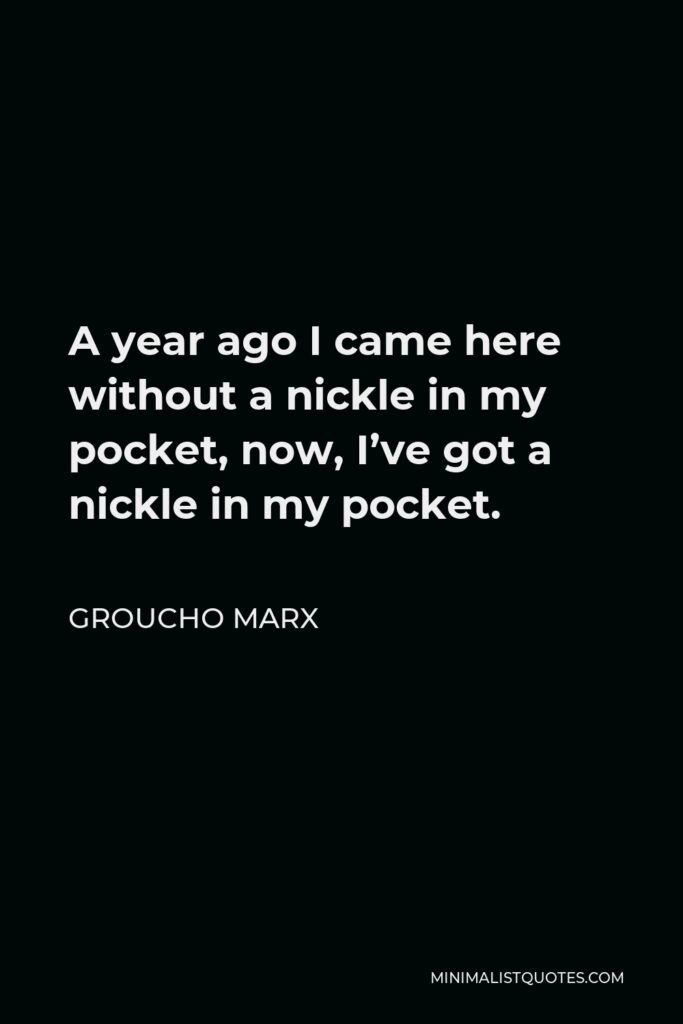 Groucho Marx Quote - A year ago I came here without a nickle in my pocket, now, I've got a nickle in my pocket.