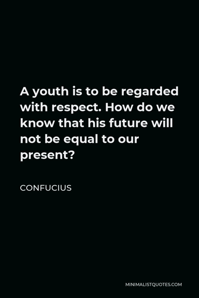 Confucius Quote - A youth is to be regarded with respect. How do we know that his future will not be equal to our present?