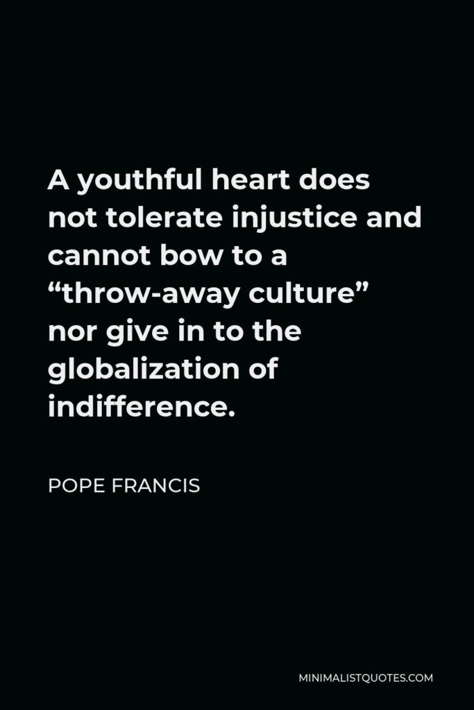 """Pope Francis Quote - A youthful heart does not tolerate injustice and cannot bow to a """"throw-away culture"""" nor give in to the globalization of indifference."""