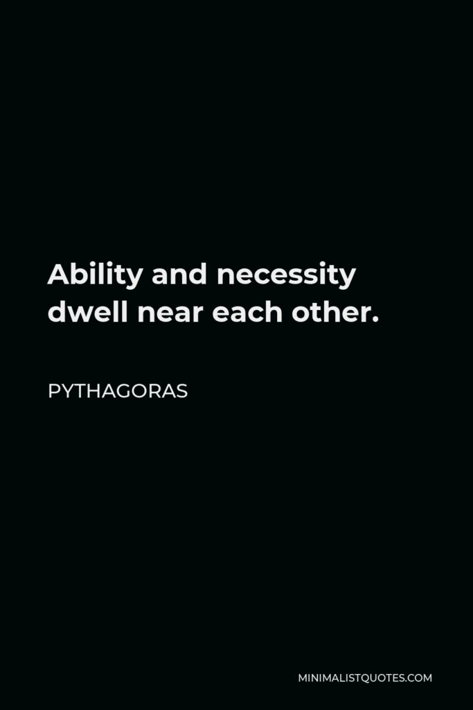 Pythagoras Quote - Ability and necessity dwell near each other.