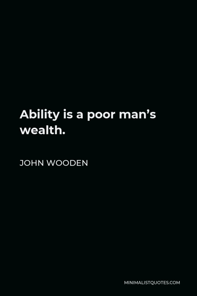 John Wooden Quote - Ability is a poor man's wealth.