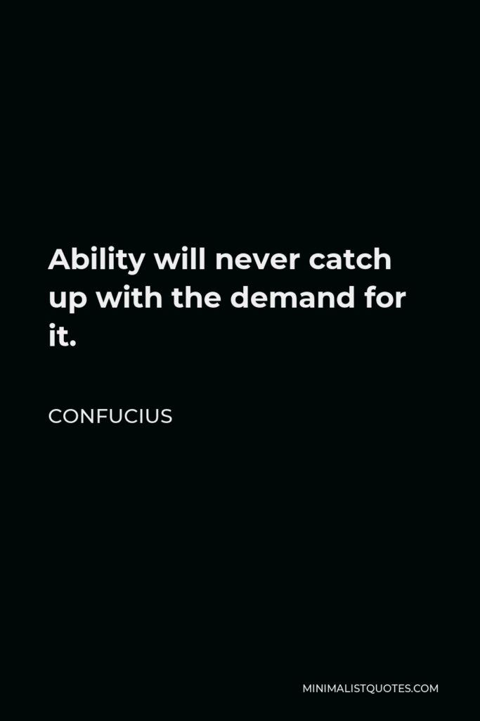 Confucius Quote - Ability will never catch up with the demand for it.