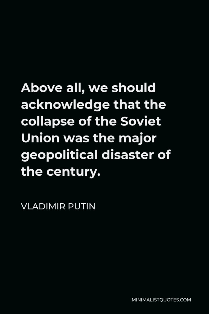 Vladimir Putin Quote - Above all, we should acknowledge that the collapse of the Soviet Union was the major geopolitical disaster of the century.