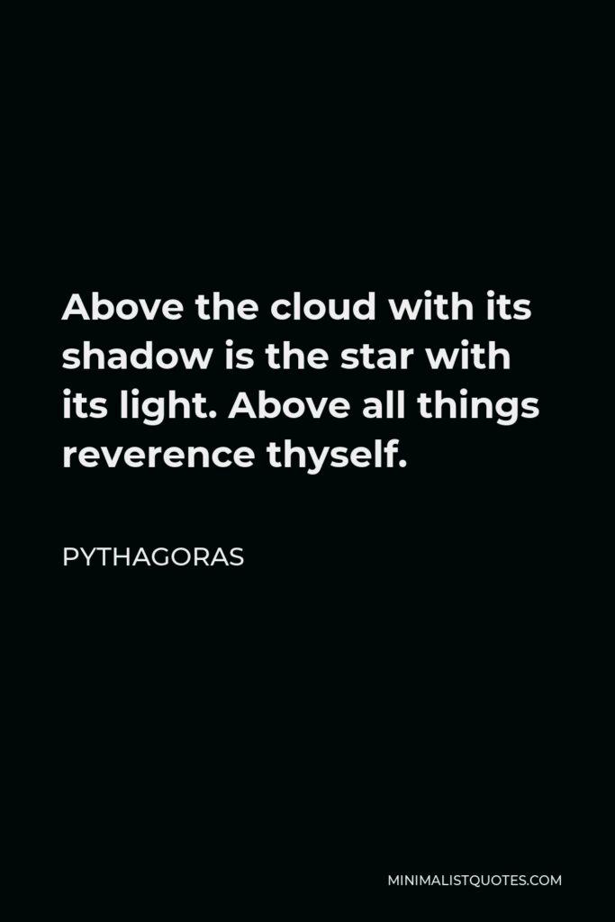 Pythagoras Quote - Above the cloud with its shadow is the star with its light. Above all things reverence thyself.