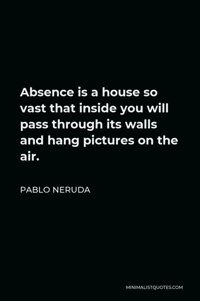 Pablo Neruda Quote - Absence is a house so vast that inside you will pass through its walls and hang pictures on the air.