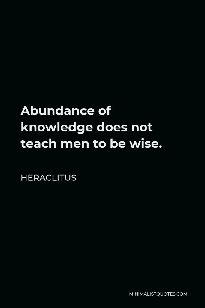 Heraclitus Quote - Abundance of knowledge does not teach men to be wise.