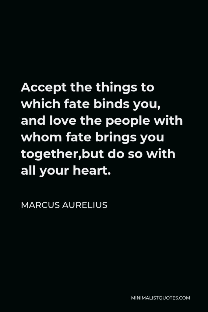 Marcus Aurelius Quote - Accept the things to which fate binds you, and love the people with whom fate brings you together,but do so with all your heart.