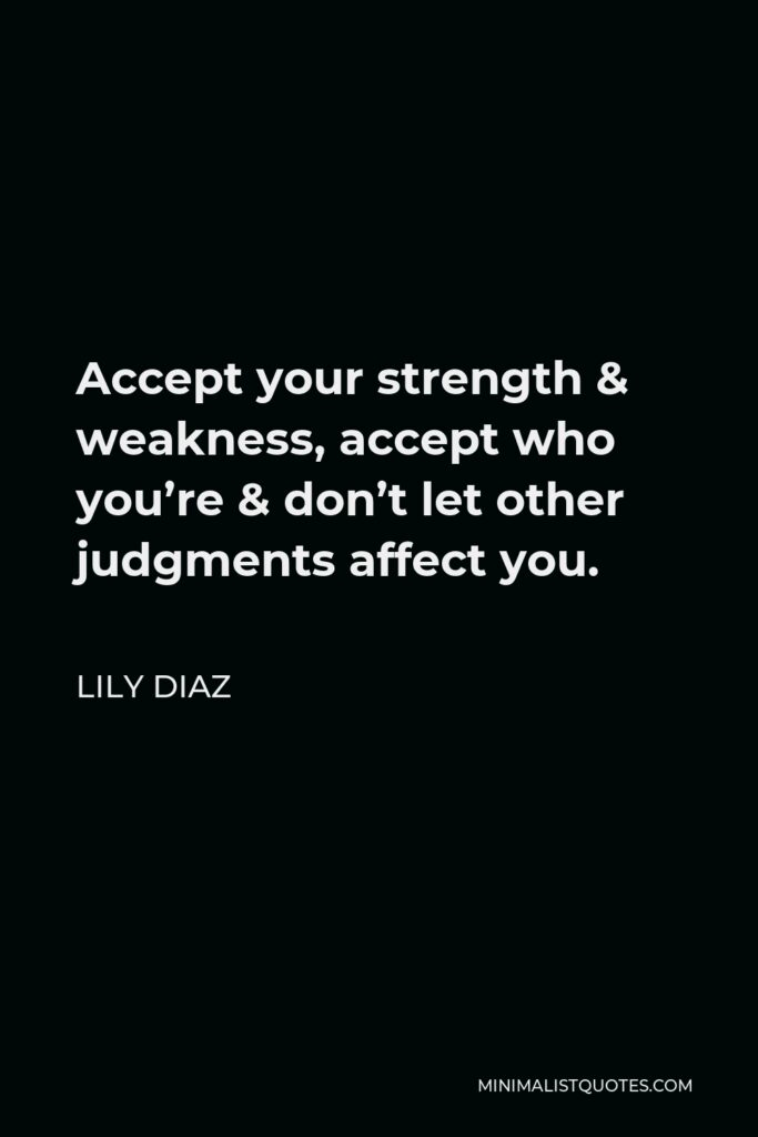 Lily Diaz Quote - Accept your strength & weakness, accept who you're & don't let other judgments affect you.