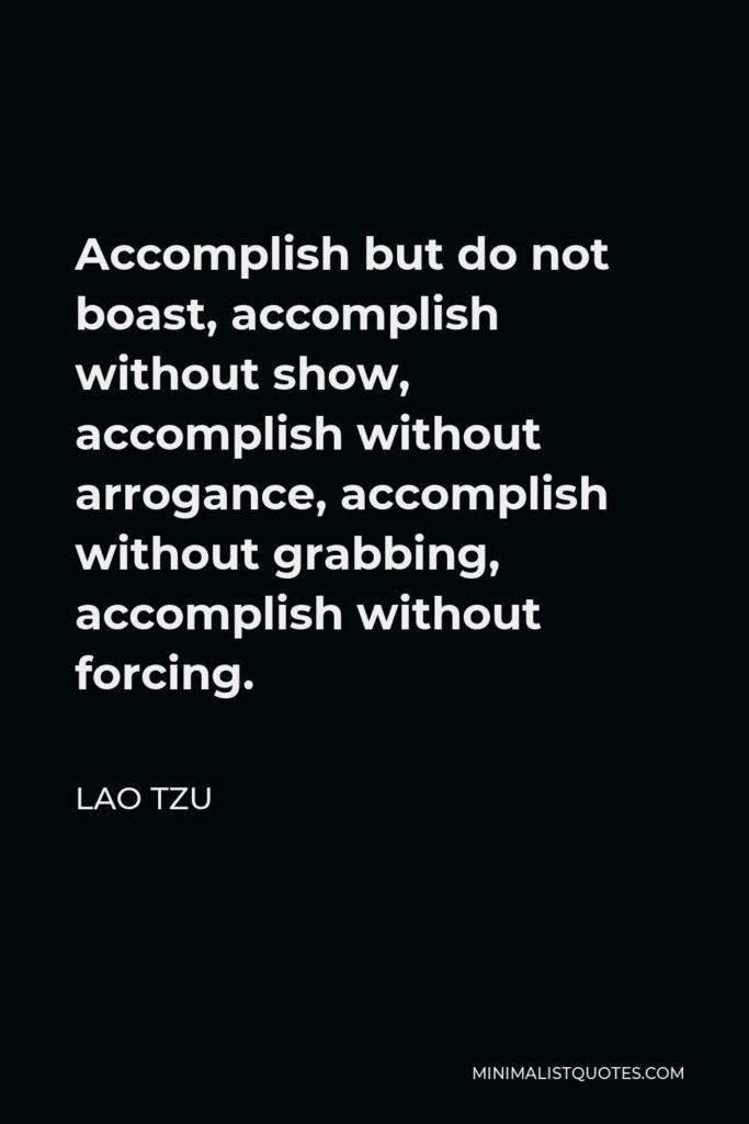 Lao Tzu Quote - Accomplish but do not boast, accomplish without show, accomplish without arrogance, accomplish without grabbing, accomplish without forcing.