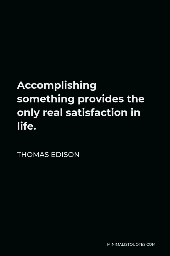 Thomas Edison Quote - Accomplishing something provides the only real satisfaction in life.