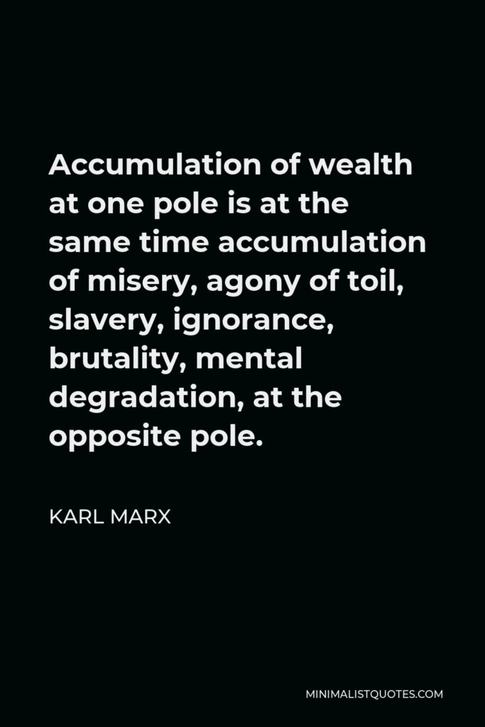 Karl Marx Quote - Accumulation of wealth at one pole is at the same time accumulation of misery, agony of toil, slavery, ignorance, brutality, mental degradation, at the opposite pole.