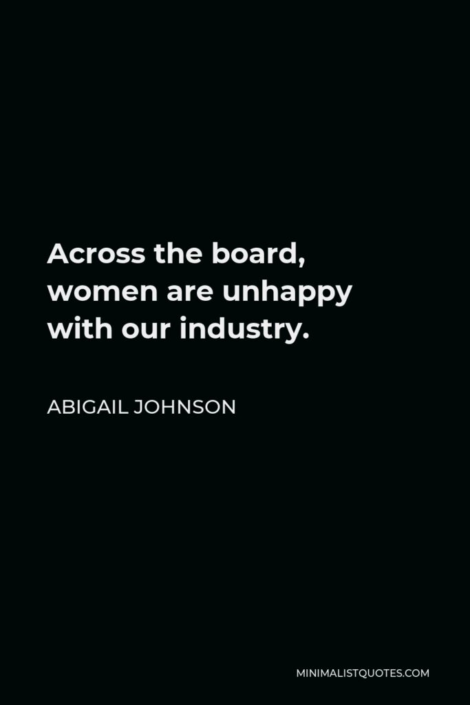 Abigail Johnson Quote - Across the board, women are unhappy with our industry.