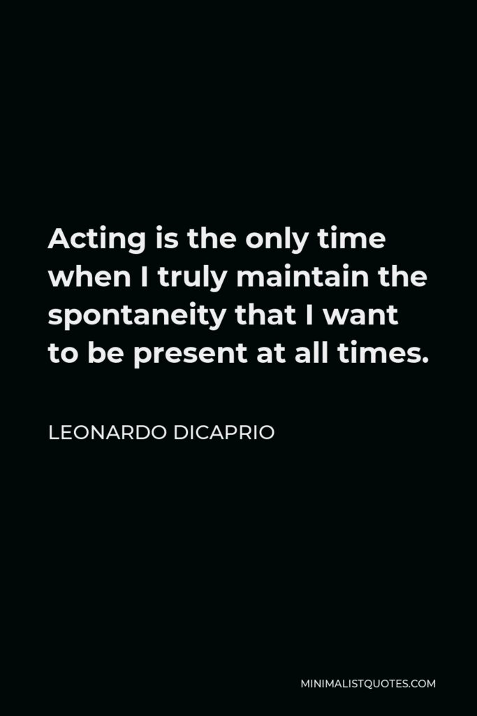 Leonardo DiCaprio Quote - Acting is the only time when I truly maintain the spontaneity that I want to be present at all times.