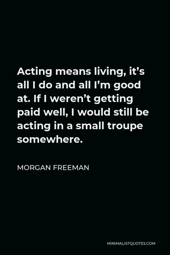 Morgan Freeman Quote - Acting means living, it's all I do and all I'm good at. If I weren't getting paid well, I would still be acting in a small troupe somewhere.