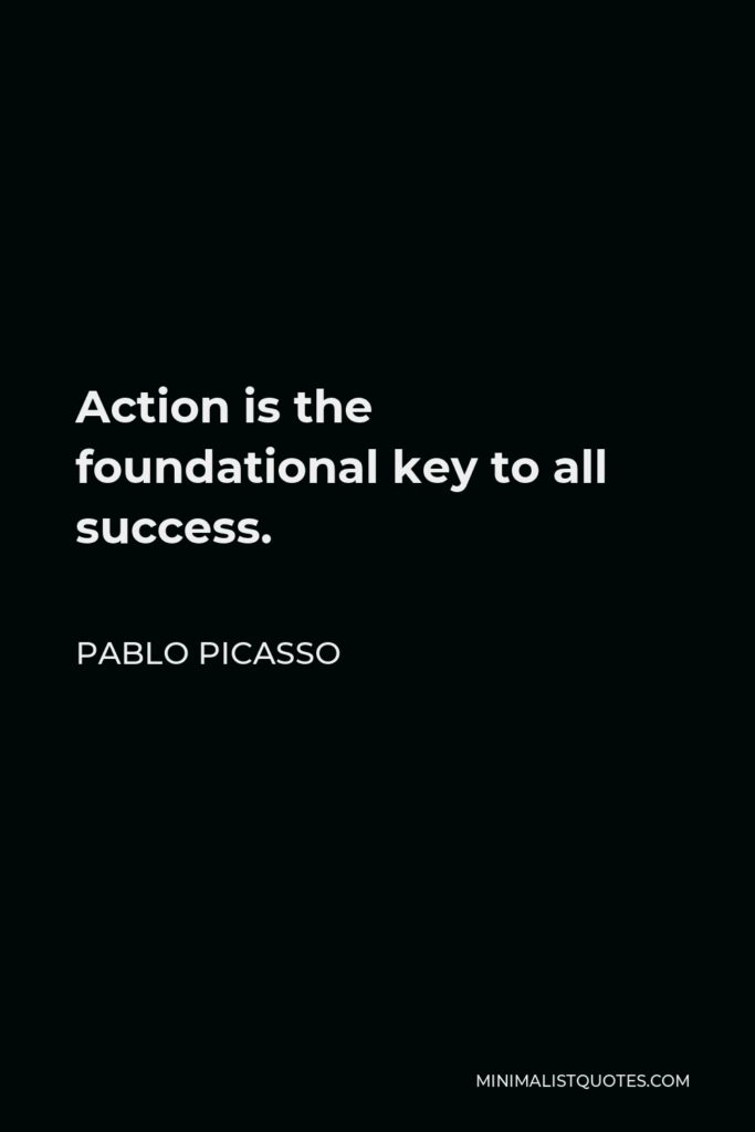 Pablo Picasso Quote - Action is the foundational key to all success.