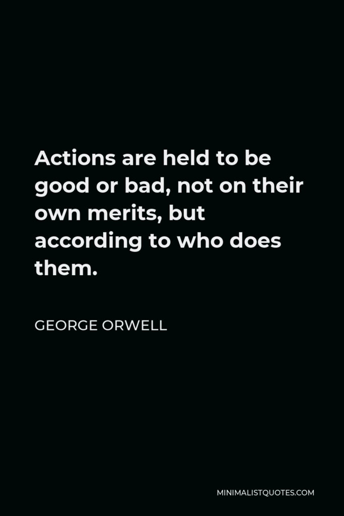 George Orwell Quote - Actions are held to be good or bad, not on their own merits, but according to who does them.