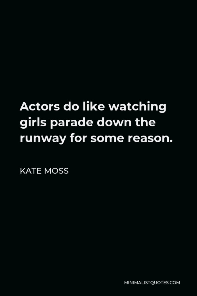 Kate Moss Quote - Actors do like watching girls parade down the runway for some reason.
