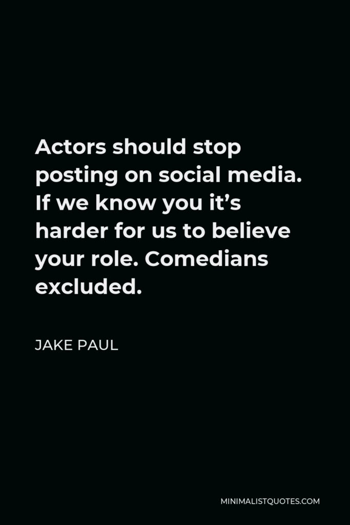 Jake Paul Quote - Actors should stop posting on social media. If we know you it's harder for us to believe your role. Comedians excluded.