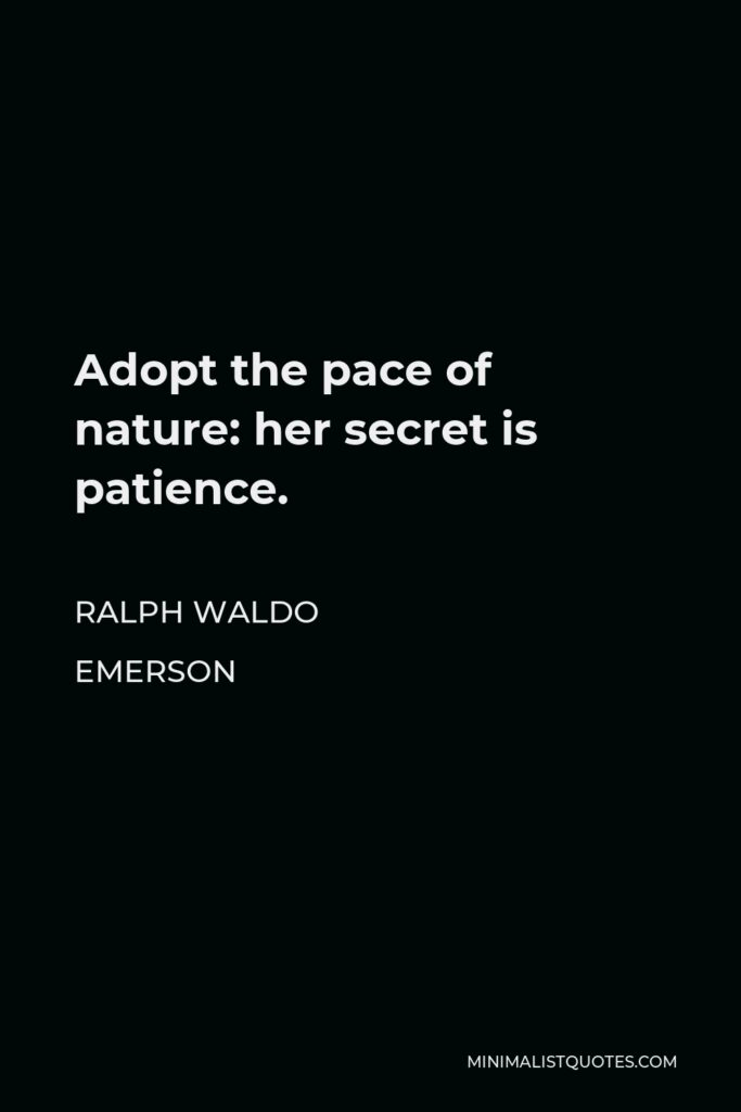 Ralph Waldo Emerson Quote - Adopt the pace of nature: her secret is patience.