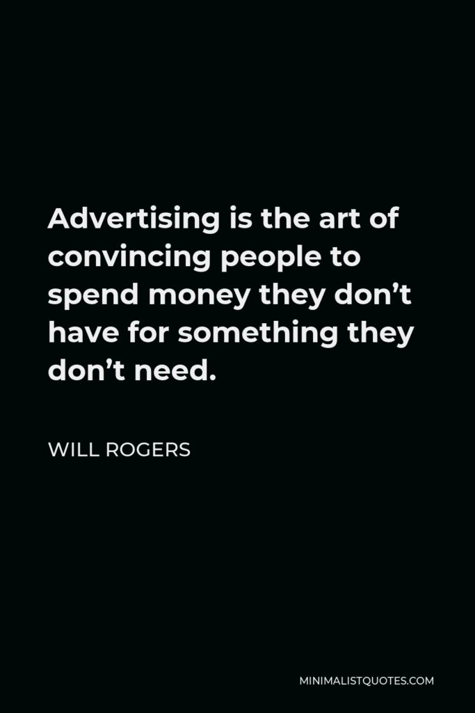 Will Rogers Quote - Advertising is the art of convincing people to spend money they don't have for something they don't need.