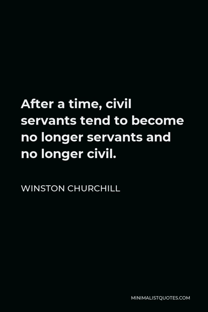 Winston Churchill Quote - After a time, civil servants tend to become no longer servants and no longer civil.