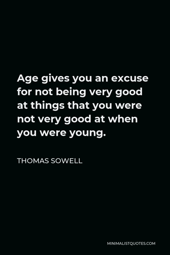 Thomas Sowell Quote - Age gives you an excuse for not being very good at things that you were not very good at when you were young.