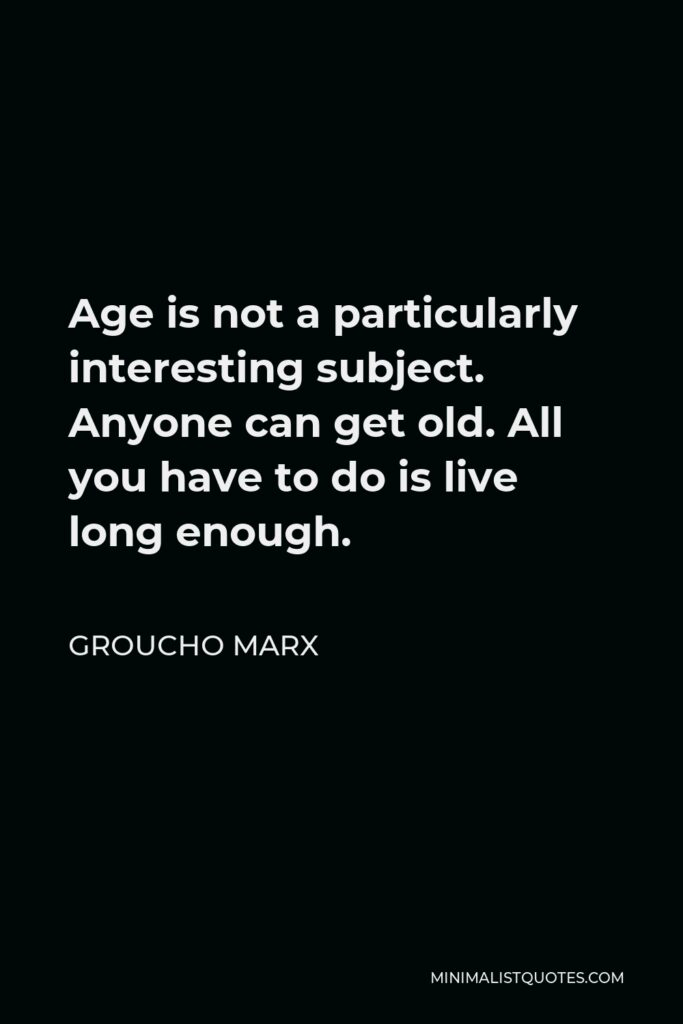 Groucho Marx Quote - Age is not a particularly interesting subject. Anyone can get old. All you have to do is live long enough.