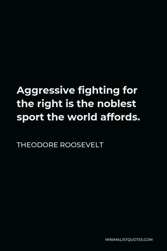 Theodore Roosevelt Quote - Aggressive fighting for the right is the noblest sport the world affords.