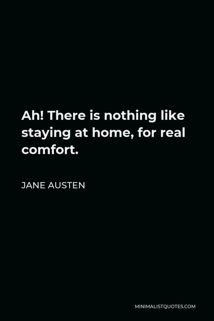 Jane Austen Quote - Ah! There is nothing like staying at home, for real comfort.