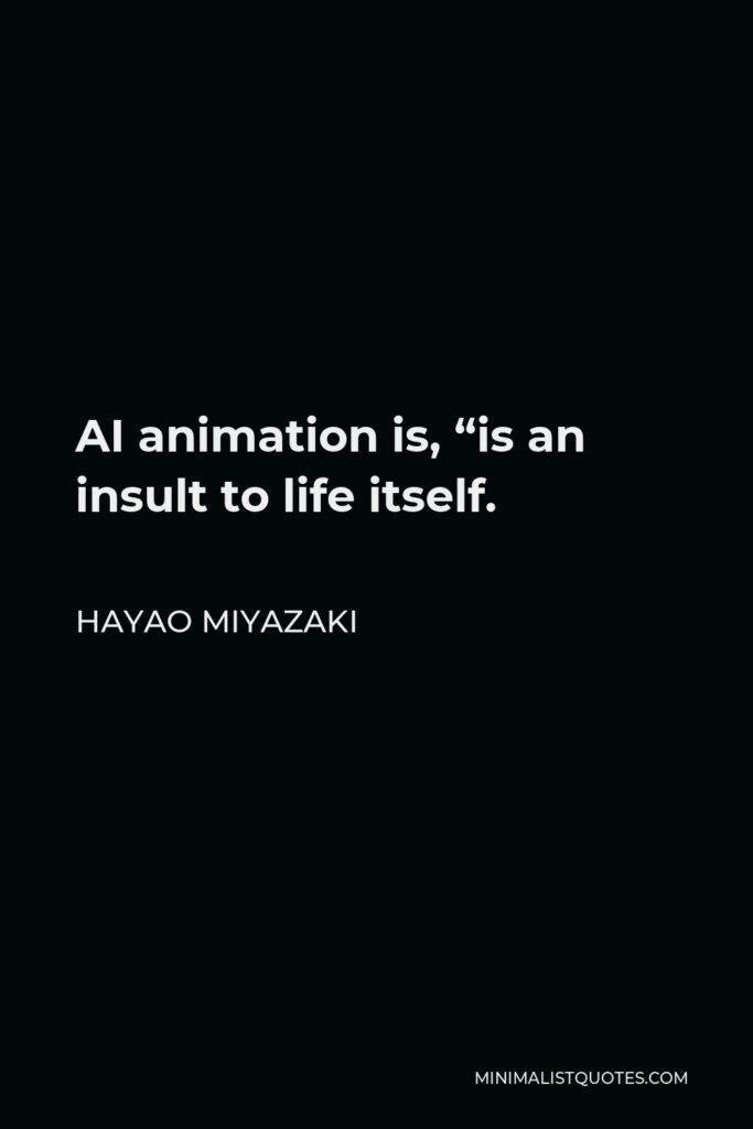 """Hayao Miyazaki Quote - AI animation is, """"is an insult to life itself."""