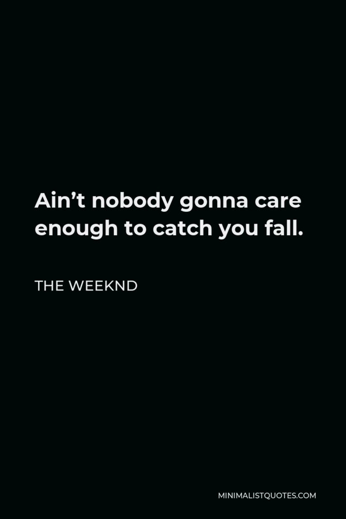 The Weeknd Quote - Ain't nobody gonna care enough to catch you fall.