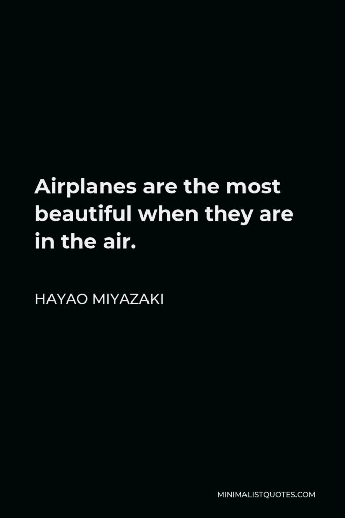 Hayao Miyazaki Quote - Airplanes are the most beautiful when they are in the air.