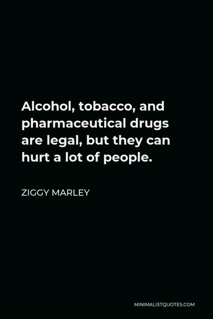 Ziggy Marley Quote - Alcohol, tobacco, and pharmaceutical drugs are legal, but they can hurt a lot of people.