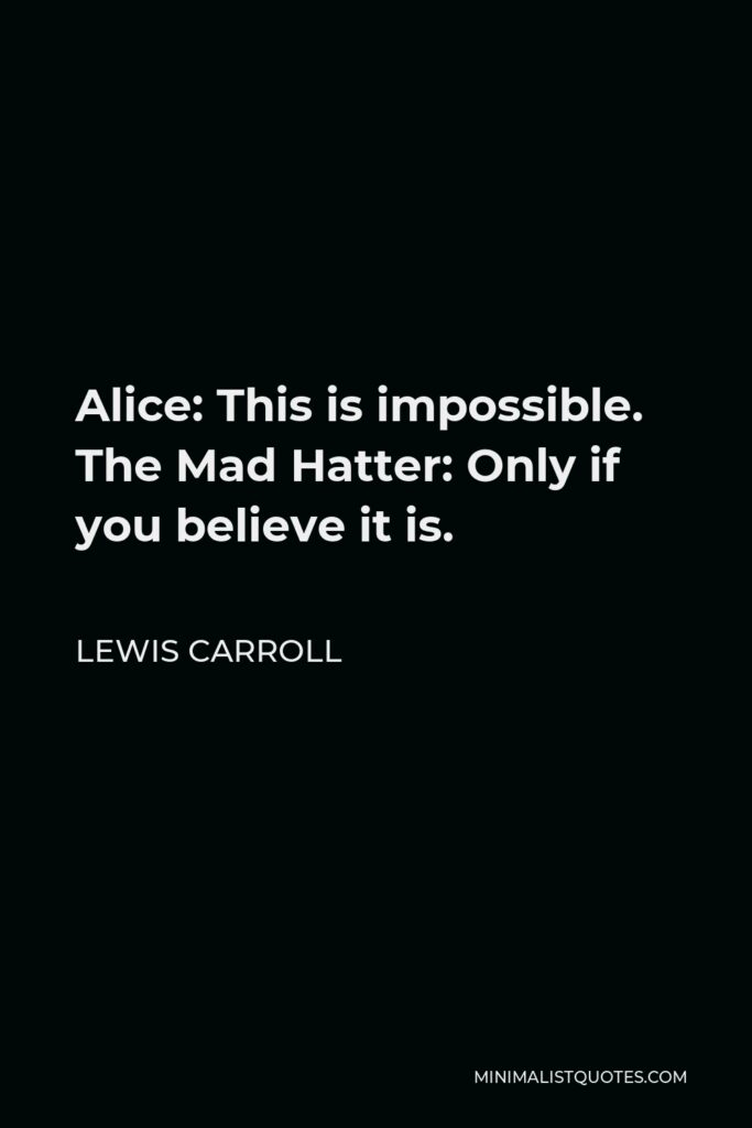 Lewis Carroll Quote - Alice: This is impossible. The Mad Hatter: Only if you believe it is.