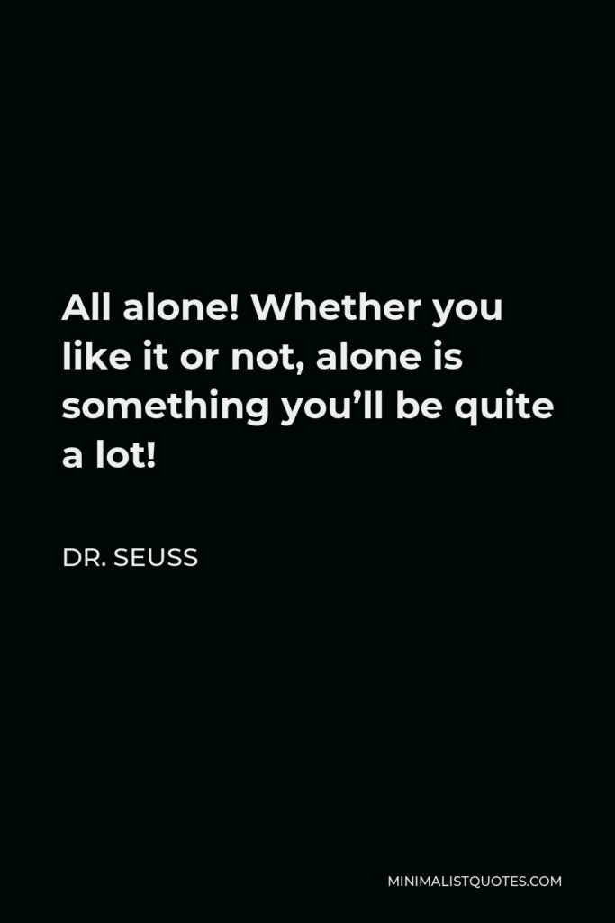 Dr. Seuss Quote - All alone! Whether you like it or not, alone is something you'll be quite a lot!
