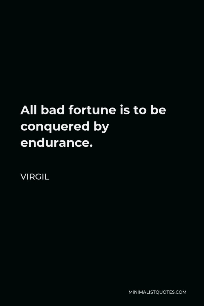 Virgil Quote - All bad fortune is to be conquered by endurance.