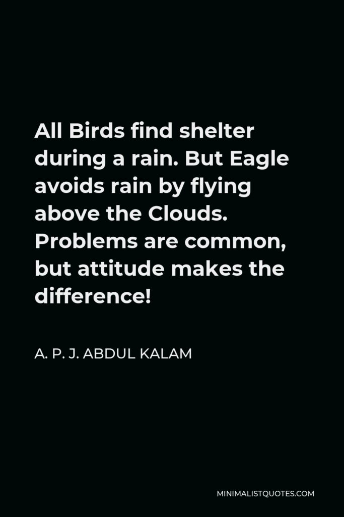 A. P. J. Abdul Kalam Quote - All Birds find shelter during a rain. But Eagle avoids rain by flying above the Clouds. Problems are common, but attitude makes the difference!