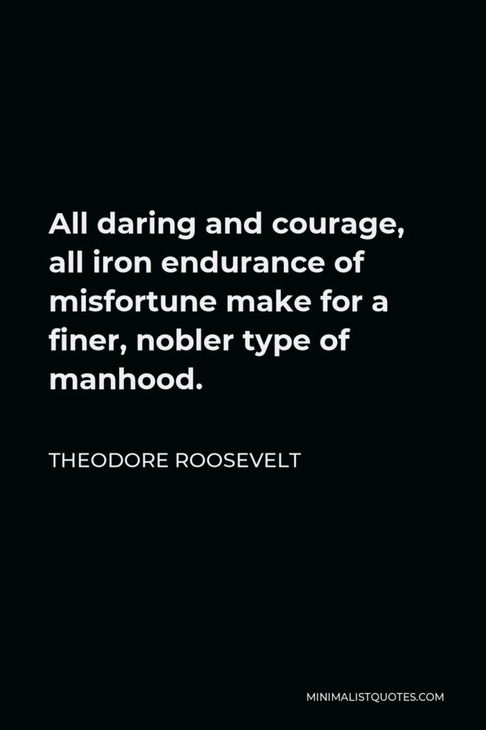 Theodore Roosevelt Quote - All daring and courage, all iron endurance of misfortune make for a finer, nobler type of manhood.