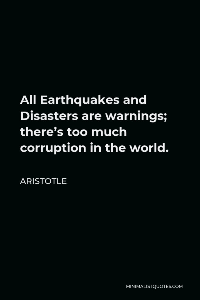 Aristotle Quote - All Earthquakes and Disasters are warnings; there's too much corruption in the world.
