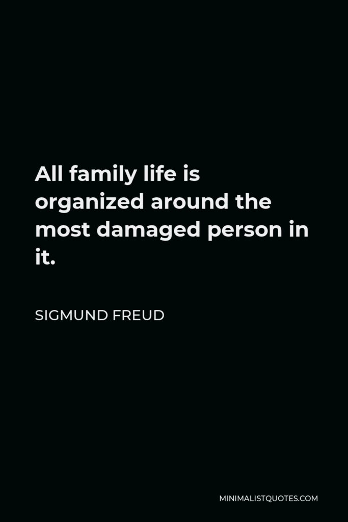 Sigmund Freud Quote - All family life is organized around the most damaged person in it.