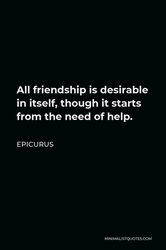 Epicurus Quote - All friendship is desirable in itself, though it starts from the need of help.