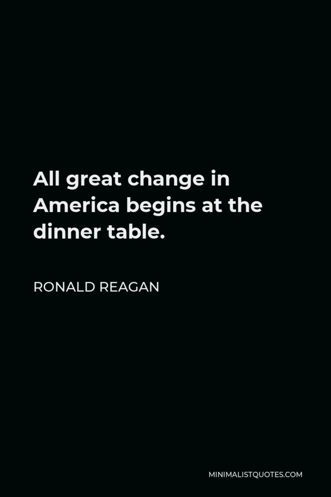 Ronald Reagan Quote - All great change in America begins at the dinner table.