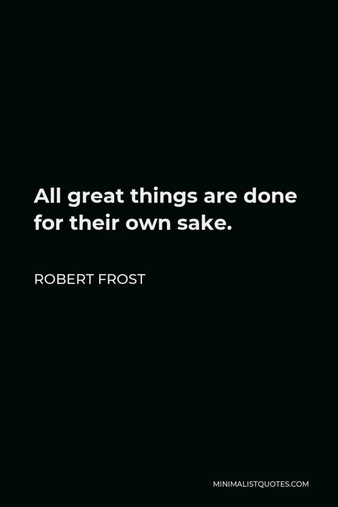Robert Frost Quote - All great things are done for their own sake.