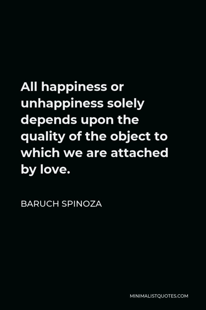 Baruch Spinoza Quote - All happiness or unhappiness solely depends upon the quality of the object to which we are attached by love.