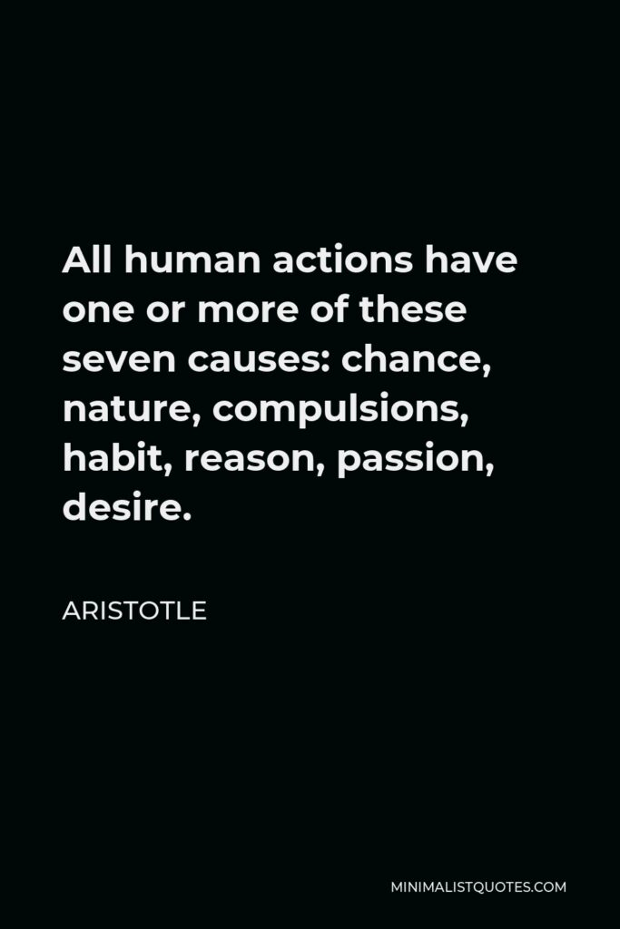 Aristotle Quote - All human actions have one or more of these seven causes: chance, nature, compulsions, habit, reason, passion, desire.