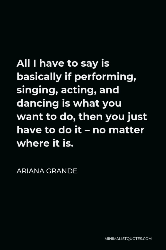 Ariana Grande Quote - All I have to say is basically if performing, singing, acting, and dancing is what you want to do, then you just have to do it – no matter where it is.