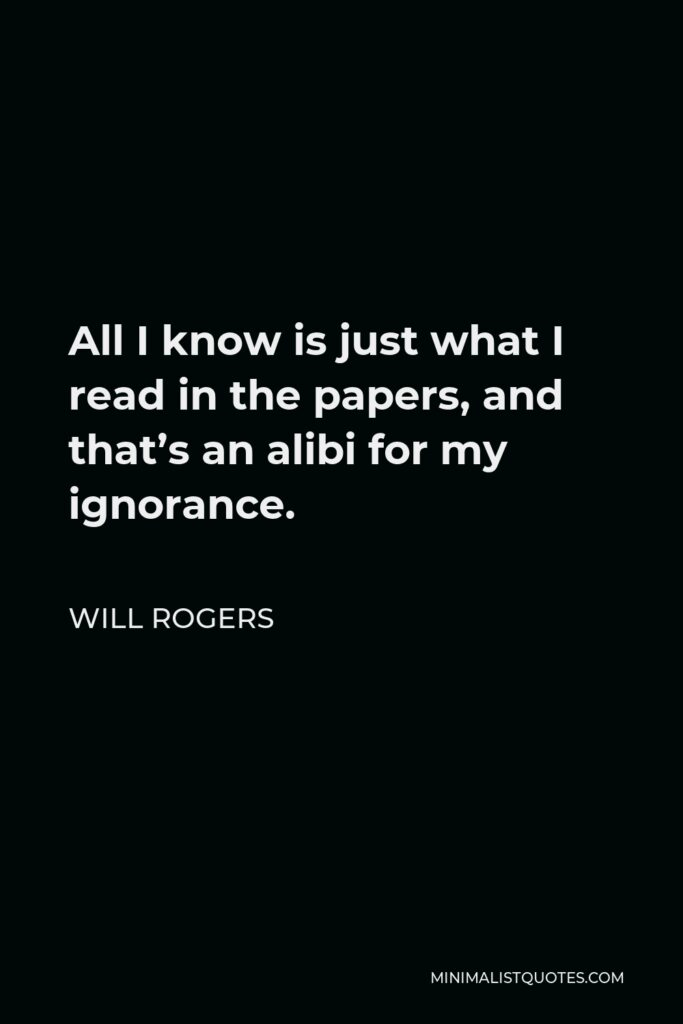 Will Rogers Quote - All I know is just what I read in the papers, and that's an alibi for my ignorance.