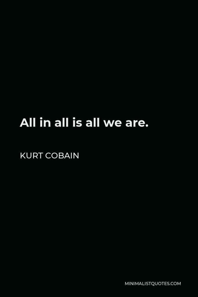 Kurt Cobain Quote - All in all is all we are.