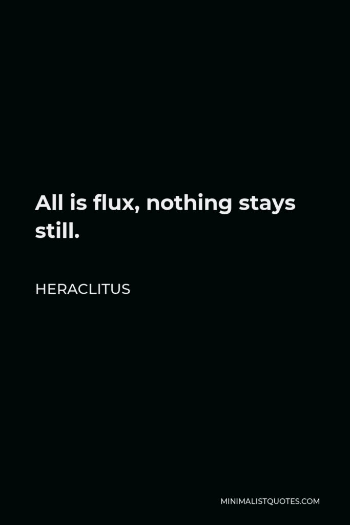 Heraclitus Quote - All is flux, nothing stays still.